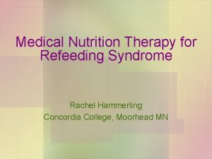 Medical Nutrition Therapy for Refeeding Syndrome Rachel Hammerling