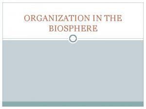 ORGANIZATION IN THE BIOSPHERE ORGANIZATION IN THE BIOSPHERE