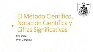 El Mtodo Cientfico Notacin Cientfica y Cifras Significativas