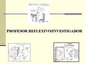 PROFESOR REFLEXIVOINVESTIGADOR REFLEXIVIDAD REFLEXION PRACTICA REFLEXIVA n QUE