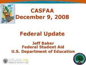 CASFAA December 9 2008 Federal Update Jeff Baker