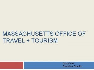 MASSACHUSETTS OFFICE OF TRAVEL TOURISM Betsy Wall Executive