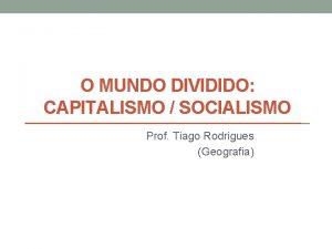 O MUNDO DIVIDIDO CAPITALISMO SOCIALISMO Prof Tiago Rodrigues