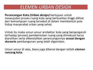 ELEMEN URBAN DESIGN Perancangan Kota Urban design bertujuan