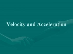 Velocity and Acceleration Velocity describes speed and the