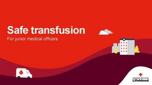 Safe transfusion For junior medical officers Safe transfusion
