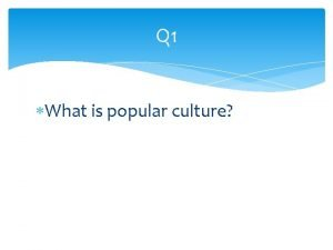 Q 1 What is popular culture Refers to