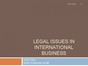 Jack Friery LEGAL ISSUES IN INTERNATIONAL BUSINESS Jack