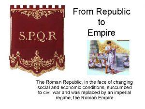 From Republic to Empire The Roman Republic in