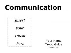 Communication Insert your Totem here Your Name Troop