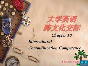 Chapter 10 Intercultural Communication Competence Chapter 10 Intercultural