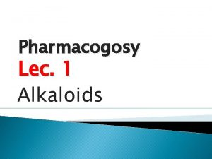 Pharmacogosy Lec 1 Alkaloids Alkaloids Definition Alkaloids are