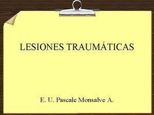LESIONES TRAUMTICAS E U Pascale Monsalve A LESIONES