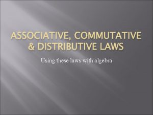 ASSOCIATIVE COMMUTATIVE DISTRIBUTIVE LAWS Using these laws with