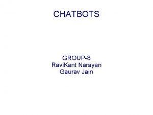 CHATBOTS GROUP8 Ravi Kant Narayan Gaurav Jain Introduction