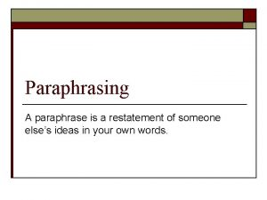Paraphrasing A paraphrase is a restatement of someone