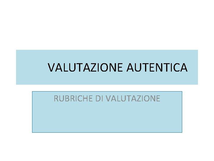 VALUTAZIONE AUTENTICA RUBRICHE DI VALUTAZIONE VALUTAZIONE AUTENTICA la