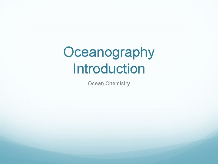 Oceanography Introduction Ocean Chemistry Oceanography The study of