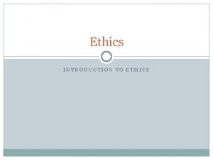 Ethics INTRODUCTION TO ETHICS Introduction to Ethics What