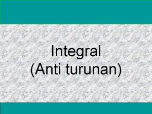 Integral Anti turunan Integral tak tentu Intgral tertentu