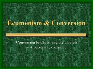 Ecumenism Conversion to Christ and the Church A