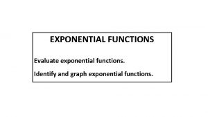 EXPONENTIAL FUNCTIONS Evaluate exponential functions Identify and graph