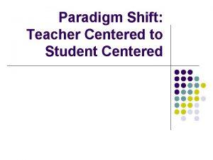 Paradigm Shift Teacher Centered to Student Centered Paradigm