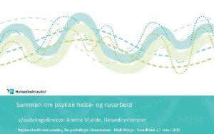 Sammen om psykisk helse og rusarbeid vavdelingsdirektr Anette