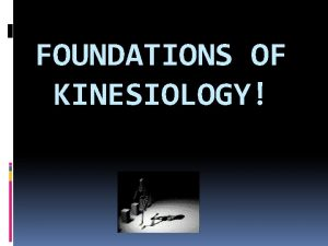 FOUNDATIONS OF KINESIOLOGY Kinesiology study of motion or