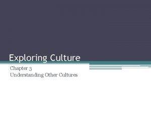 Exploring Culture Chapter 3 Understanding Other Cultures What