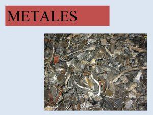 METALES METALES Se llama metales a los elementos
