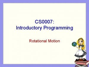 CS 0007 Introductory Programming Rotational Motion Motion of