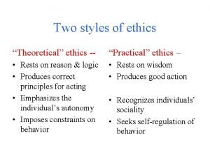 Two styles of ethics Theoretical ethics Practical ethics