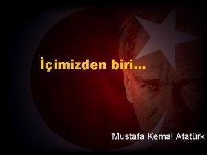 imizden biri Mustafa Kemal Atatrk ki Mustafa Kemal