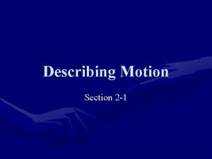 Describing Motion Section 2 1 Motion Motion occurs