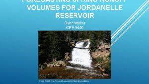 FORECASTING SPRING RUNOFF VOLUMES FOR JORDANELLE RESERVOIR Ryan