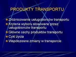 PRODUKTY TRANSPORTU Zrnicowanie usugobiorcw transportu Kryteria wyboru stosowane