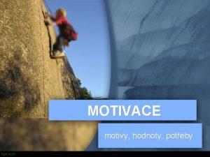 MOTIVACE motivy hodnoty poteby Co je motivace Movere
