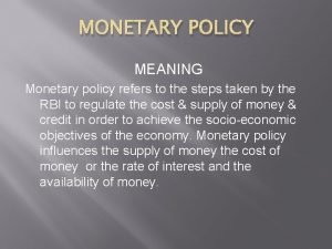 MONETARY POLICY MEANING Monetary policy refers to the