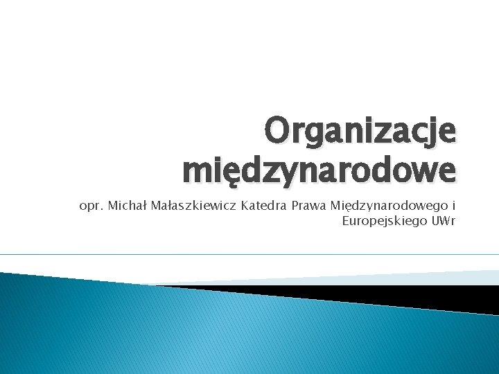 Organizacje midzynarodowe opr Micha Maaszkiewicz Katedra Prawa Midzynarodowego