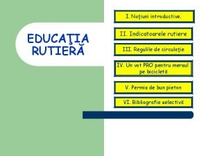 I Noiuni introductive EDUCAIA RUTIER II Indicatoarele rutiere