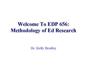 Welcome To EDP 656 Methodology of Ed Research