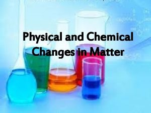 Physical and Chemical Changes in Matter Matter is