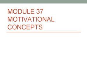 MODULE 37 MOTIVATIONAL CONCEPTS 37 1 Define motivation