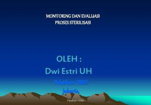 MONITORING DAN EVALUASI PROSES STERILISASI OLEH Dwi Estri