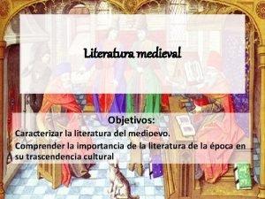 Literatura medieval Objetivos Caracterizar la literatura del medioevo