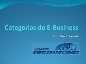 Categorias do EBusiness Prof Claudio Benossi Categorias do
