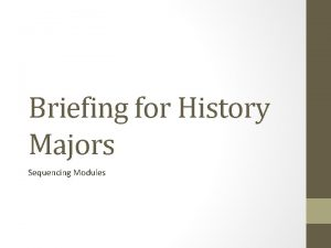 Briefing for History Majors Sequencing Modules Sequencing Modules