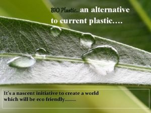 BIO Plastic an alternative to current plastic Its