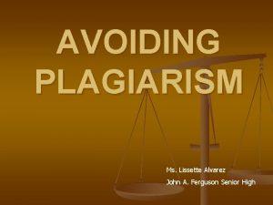 AVOIDING PLAGIARISM Ms Lissette Alvarez John A Ferguson
